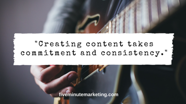 Creating content takes commitment and consistency